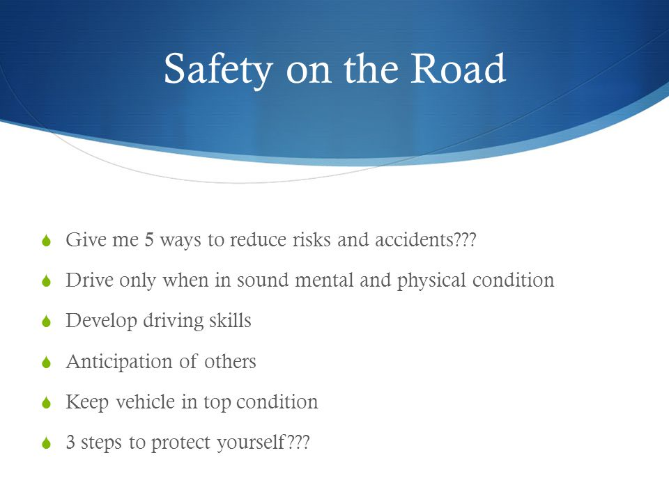 Safety on the Road  Give me 5 ways to reduce risks and accidents??.
