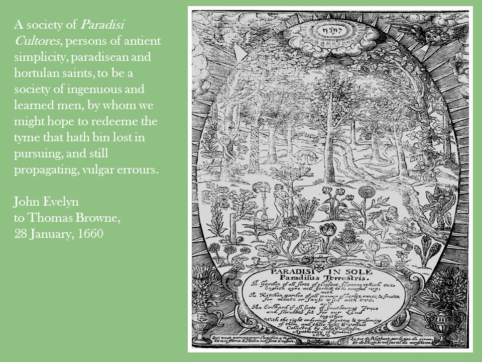 A society of Paradisi Cultores, persons of antient simplicity, paradisean and hortulan saints, to be a society of ingenuous and learned men, by whom we might hope to redeeme the tyme that hath bin lost in pursuing, and still propagating, vulgar errours.