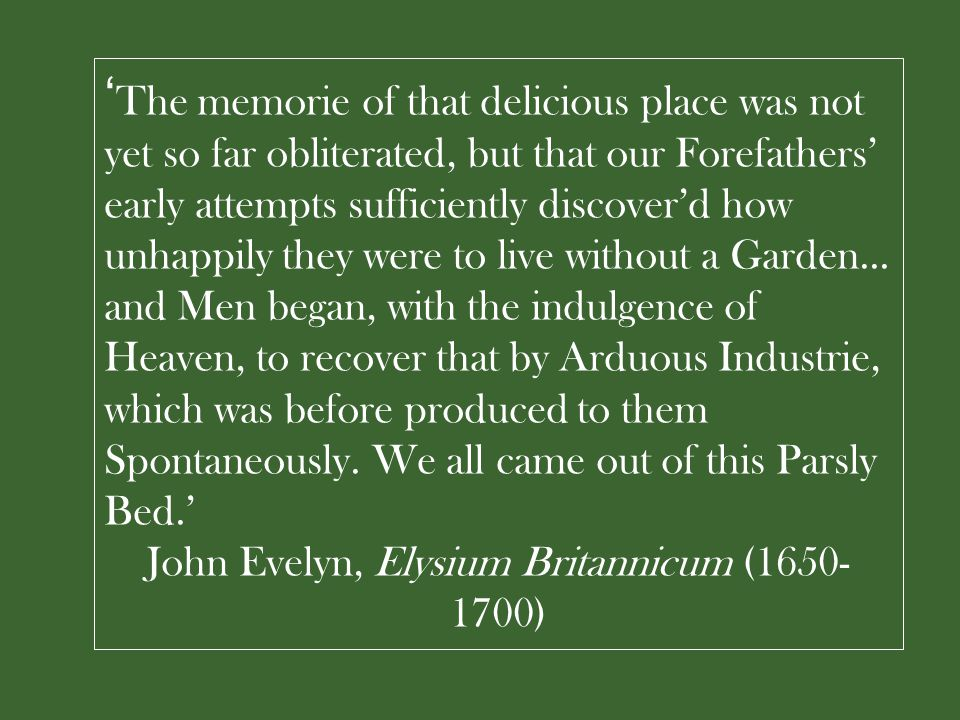 ' The memorie of that delicious place was not yet so far obliterated, but that our Forefathers' early attempts sufficiently discover'd how unhappily they were to live without a Garden...