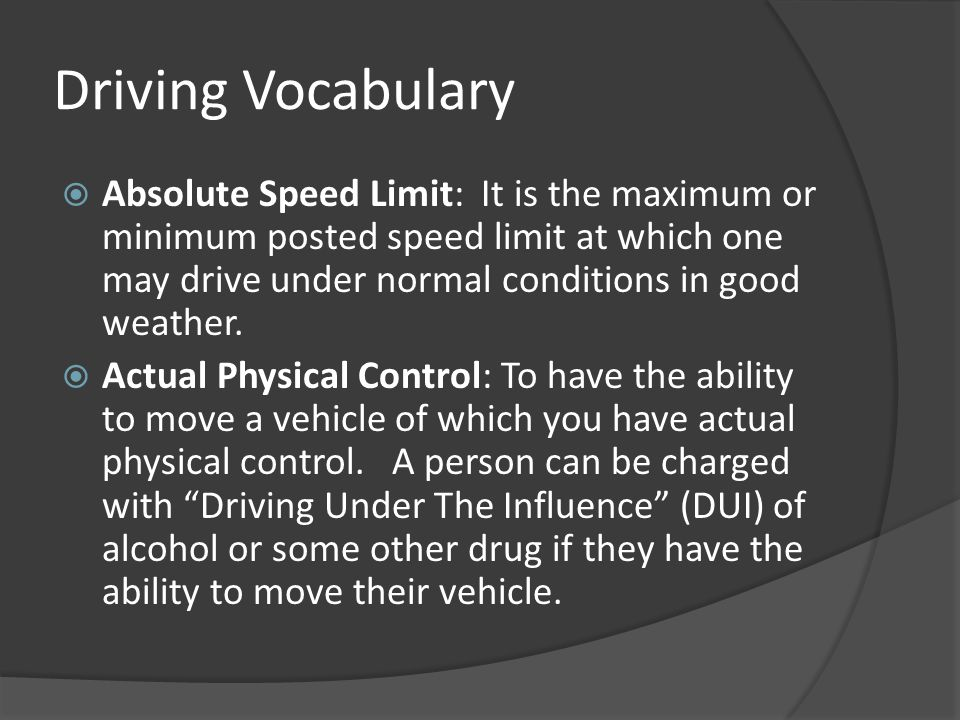 Driving Vocabulary  Absolute Speed Limit: It is the maximum or minimum posted speed limit at which one may drive under normal conditions in good weat