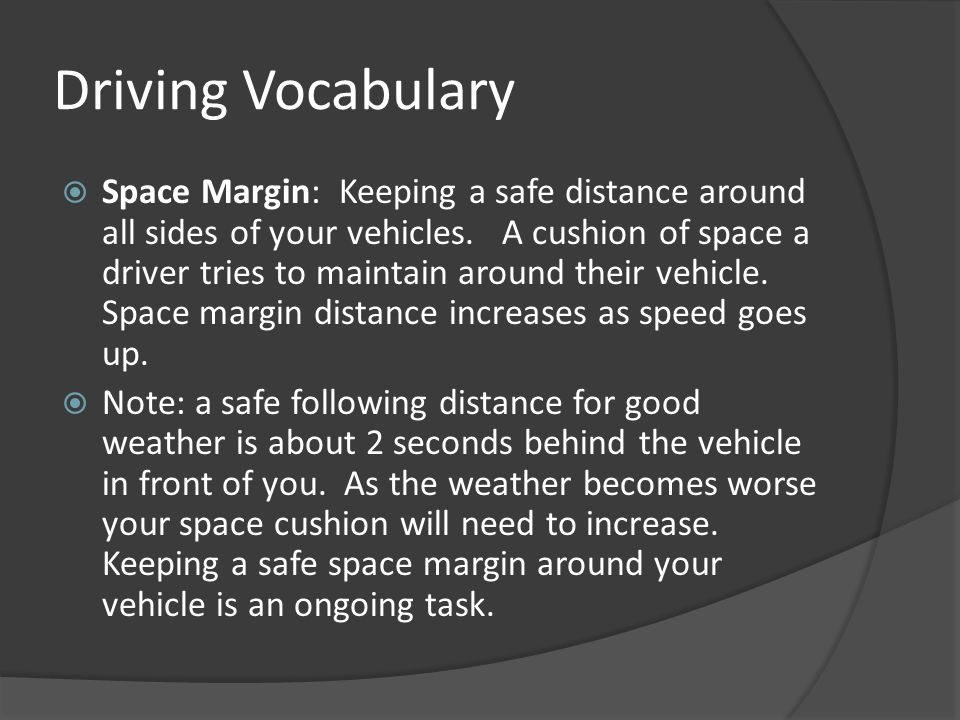 Driving Vocabulary  Space Margin: Keeping a safe distance around all sides of your vehicles. A cushion of space a driver tries to maintain around the
