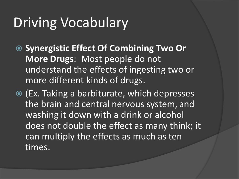 Driving Vocabulary  Synergistic Effect Of Combining Two Or More Drugs: Most people do not understand the effects of ingesting two or more different k