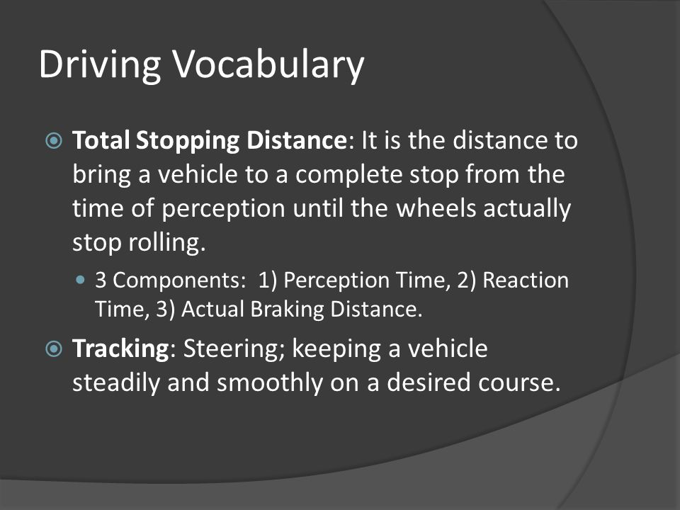 Driving Vocabulary  Total Stopping Distance: It is the distance to bring a vehicle to a complete stop from the time of perception until the wheels ac