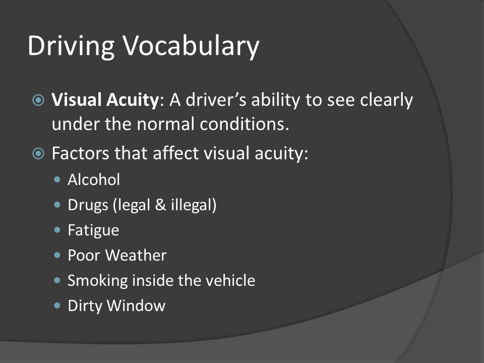 Driving Vocabulary  Visual Acuity: A driver's ability to see clearly under the normal conditions.  Factors that affect visual acuity: Alcohol Drugs