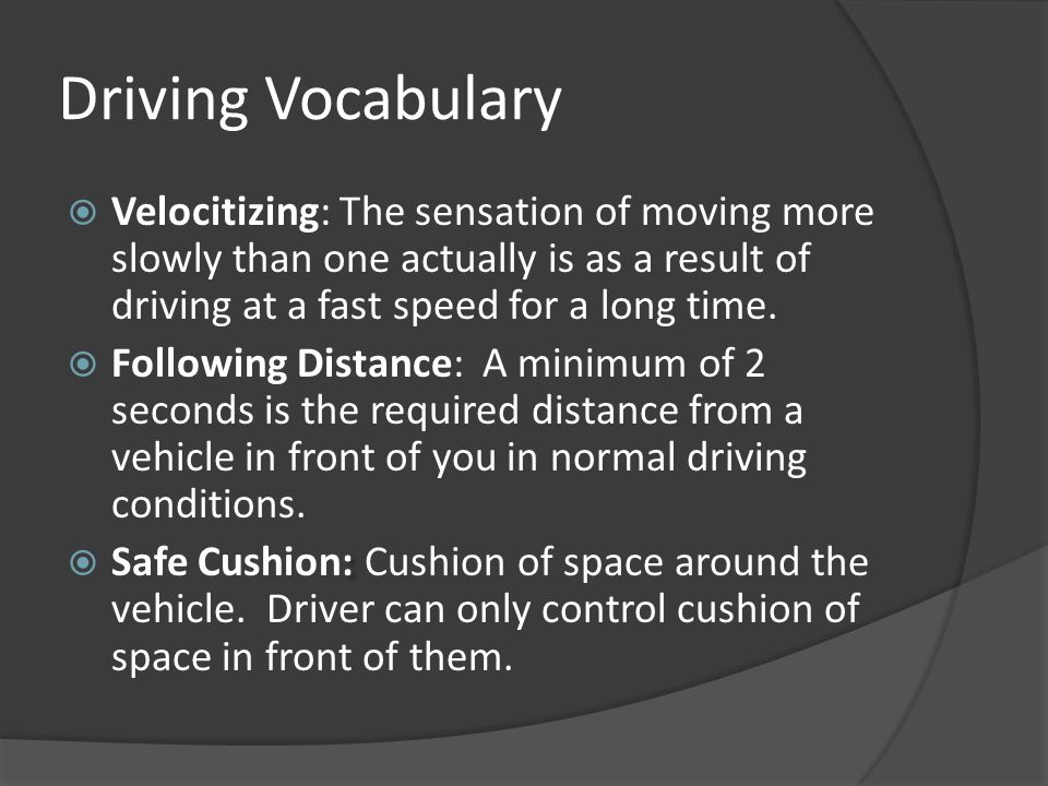 Driving Vocabulary  Velocitizing: The sensation of moving more slowly than one actually is as a result of driving at a fast speed for a long time. 