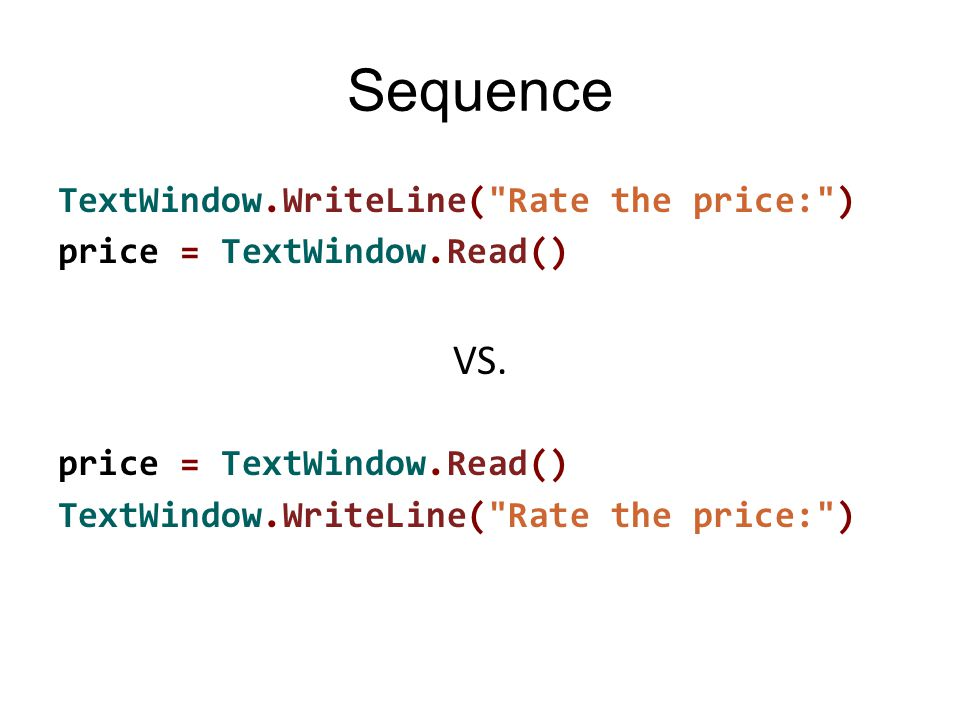 Sequence TextWindow.WriteLine( Rate the price: ) price = TextWindow.Read() VS.