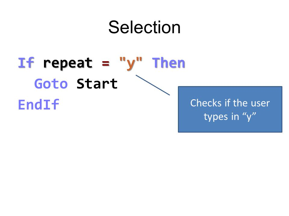 Selection If repeat = y Then Goto Start EndIf Checks if the user types in y