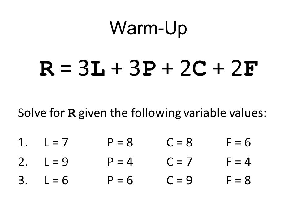 Warm-Up R = 3 L + 3 P + 2 C + 2 F Solve for R given the following variable values: 1.