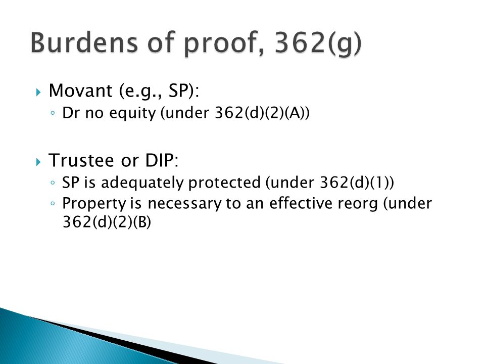  Movant (e.g., SP): ◦ Dr no equity (under 362(d)(2)(A))  Trustee or DIP: ◦ SP is adequately protected (under 362(d)(1)) ◦ Property is necessary to an effective reorg (under 362(d)(2)(B)