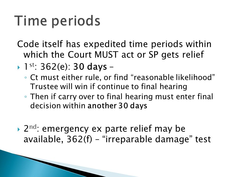 Code itself has expedited time periods within which the Court MUST act or SP gets relief  1 st : 362(e): 30 days – ◦ Ct must either rule, or find reasonable likelihood Trustee will win if continue to final hearing ◦ Then if carry over to final hearing must enter final decision within another 30 days  2 nd : emergency ex parte relief may be available, 362(f) – irreparable damage test