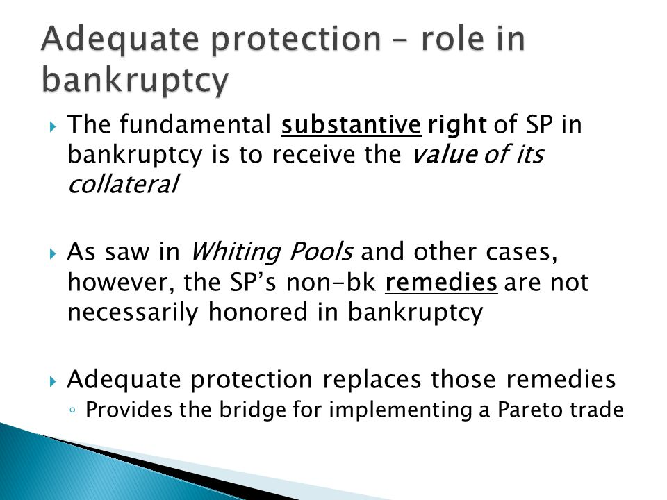  The fundamental substantive right of SP in bankruptcy is to receive the value of its collateral  As saw in Whiting Pools and other cases, however, the SP's non-bk remedies are not necessarily honored in bankruptcy  Adequate protection replaces those remedies ◦ Provides the bridge for implementing a Pareto trade