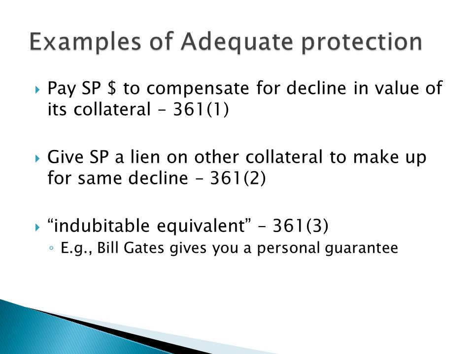  Pay SP $ to compensate for decline in value of its collateral – 361(1)  Give SP a lien on other collateral to make up for same decline – 361(2)  indubitable equivalent – 361(3) ◦ E.g., Bill Gates gives you a personal guarantee