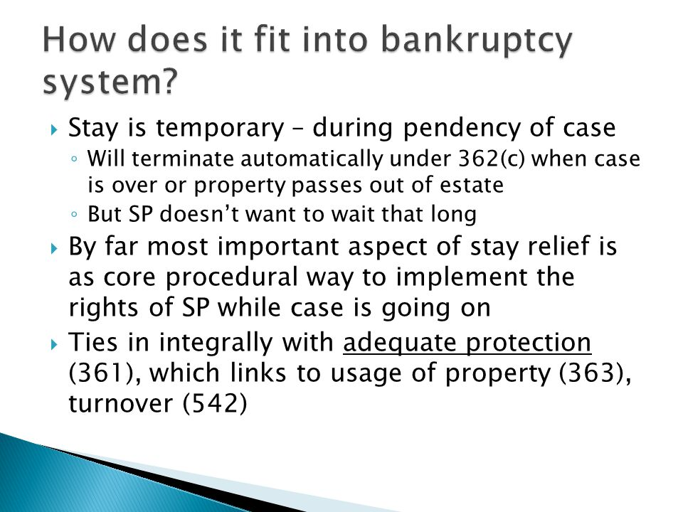  Stay is temporary – during pendency of case ◦ Will terminate automatically under 362(c) when case is over or property passes out of estate ◦ But SP doesn't want to wait that long  By far most important aspect of stay relief is as core procedural way to implement the rights of SP while case is going on  Ties in integrally with adequate protection (361), which links to usage of property (363), turnover (542)