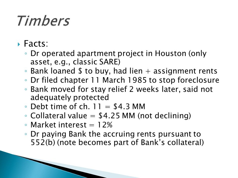  Facts: ◦ Dr operated apartment project in Houston (only asset, e.g., classic SARE) ◦ Bank loaned $ to buy, had lien + assignment rents ◦ Dr filed chapter 11 March 1985 to stop foreclosure ◦ Bank moved for stay relief 2 weeks later, said not adequately protected ◦ Debt time of ch.