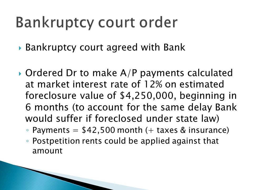  Bankruptcy court agreed with Bank  Ordered Dr to make A/P payments calculated at market interest rate of 12% on estimated foreclosure value of $4,250,000, beginning in 6 months (to account for the same delay Bank would suffer if foreclosed under state law) ◦ Payments = $42,500 month (+ taxes & insurance) ◦ Postpetition rents could be applied against that amount