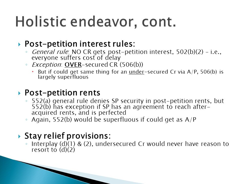  Post-petition interest rules: ◦ General rule: NO CR gets post-petition interest, 502(b)(2) – i.e., everyone suffers cost of delay ◦ Exception: OVER-secured CR (506(b))  But if could get same thing for an under-secured Cr via A/P, 506(b) is largely superfluous  Post-petition rents ◦ 552(a) general rule denies SP security in post-petition rents, but 552(b) has exception if SP has an agreement to reach after- acquired rents, and is perfected ◦ Again, 552(b) would be superfluous if could get as A/P  Stay relief provisions: ◦ Interplay (d)(1) & (2), undersecured Cr would never have reason to resort to (d)(2)