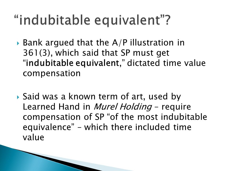 Bank argued that the A/P illustration in 361(3), which said that SP must get indubitable equivalent, dictated time value compensation  Said was a known term of art, used by Learned Hand in Murel Holding – require compensation of SP of the most indubitable equivalence – which there included time value