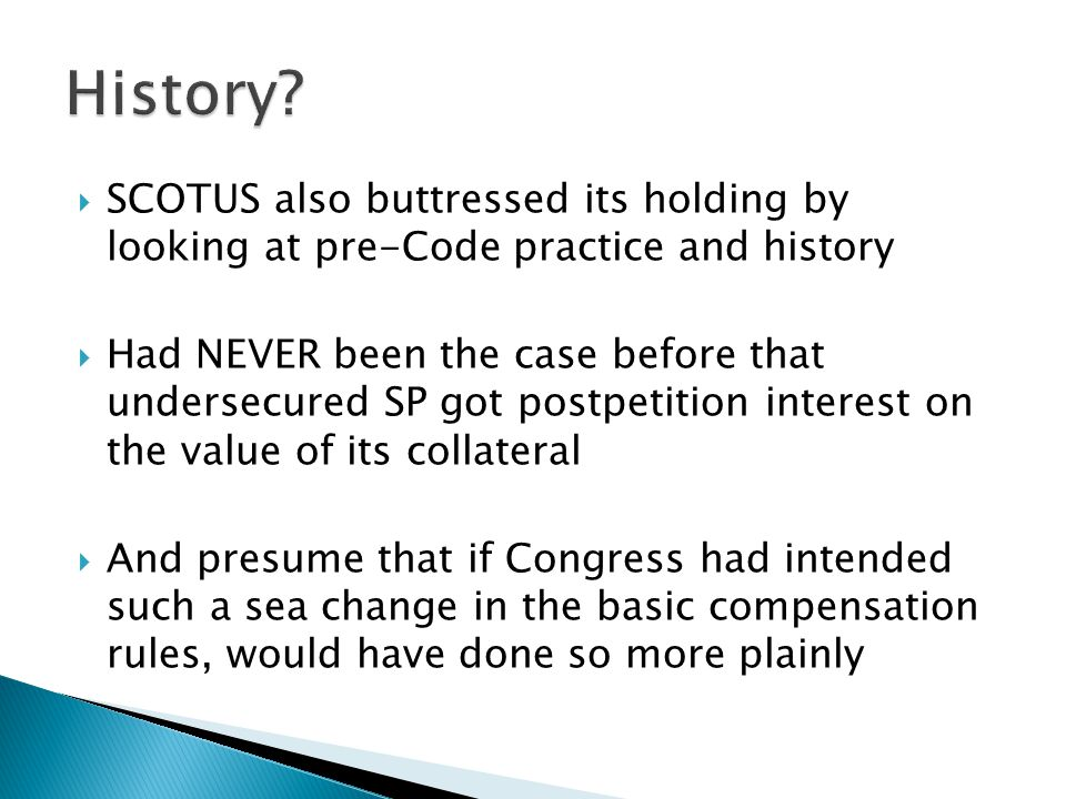  SCOTUS also buttressed its holding by looking at pre-Code practice and history  Had NEVER been the case before that undersecured SP got postpetition interest on the value of its collateral  And presume that if Congress had intended such a sea change in the basic compensation rules, would have done so more plainly