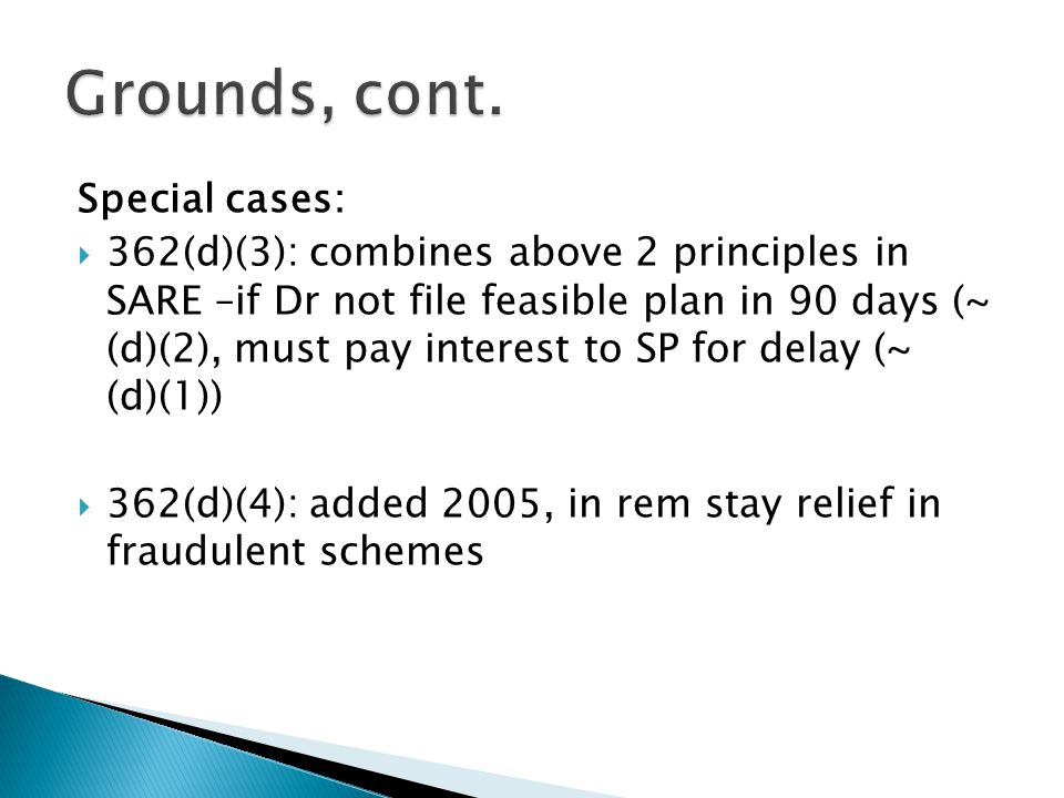 Special cases:  362(d)(3): combines above 2 principles in SARE –if Dr not file feasible plan in 90 days (~ (d)(2), must pay interest to SP for delay (~ (d)(1))  362(d)(4): added 2005, in rem stay relief in fraudulent schemes