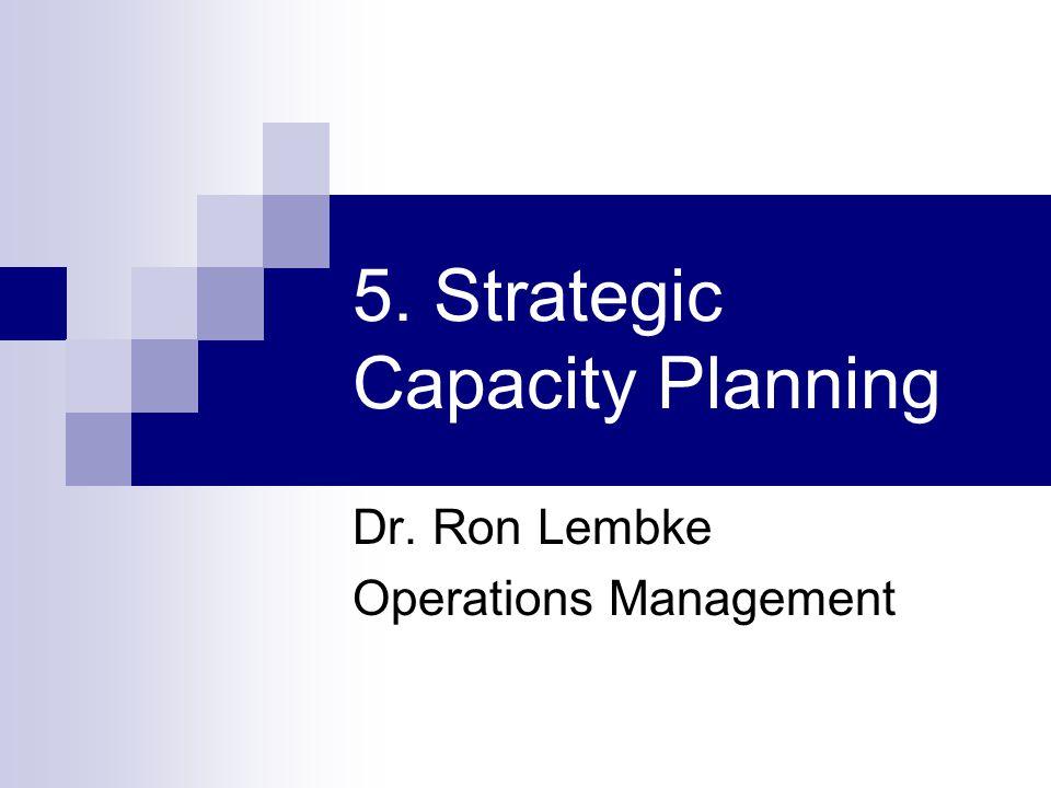 5. Strategic Capacity Planning Dr. Ron Lembke Operations Management
