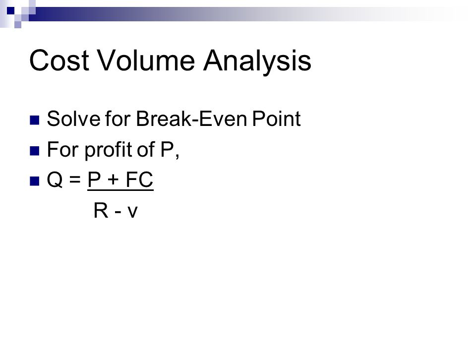 Cost Volume Analysis Solve for Break-Even Point For profit of P, Q = P + FC R - v
