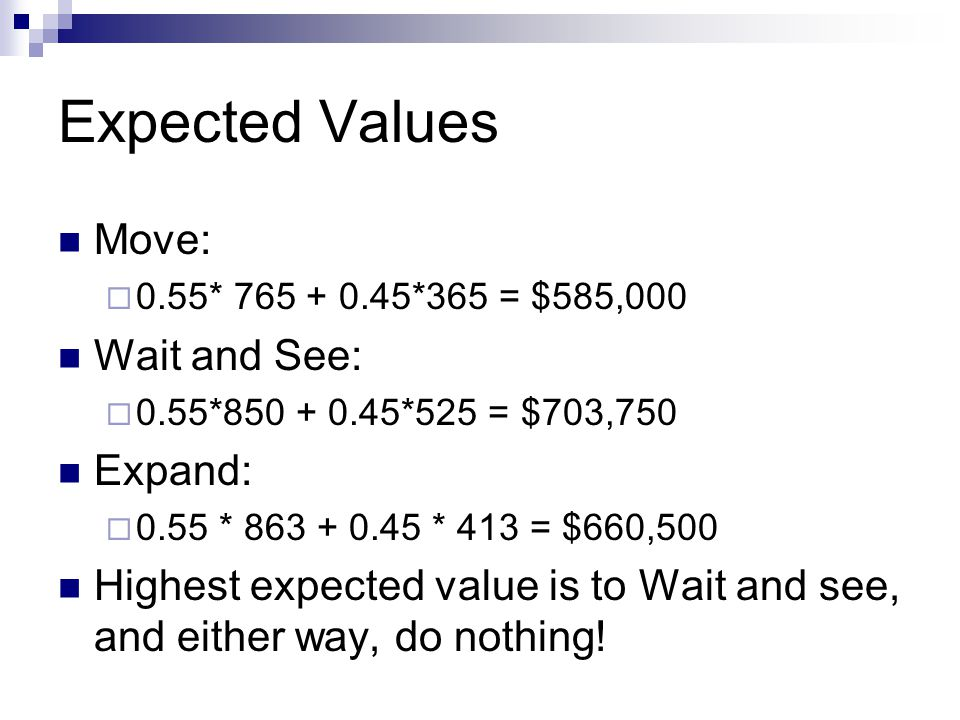 Expected Values Move:  0.55* 765 + 0.45*365 = $585,000 Wait and See:  0.55*850 + 0.45*525 = $703,750 Expand:  0.55 * 863 + 0.45 * 413 = $660,500 Highest expected value is to Wait and see, and either way, do nothing!