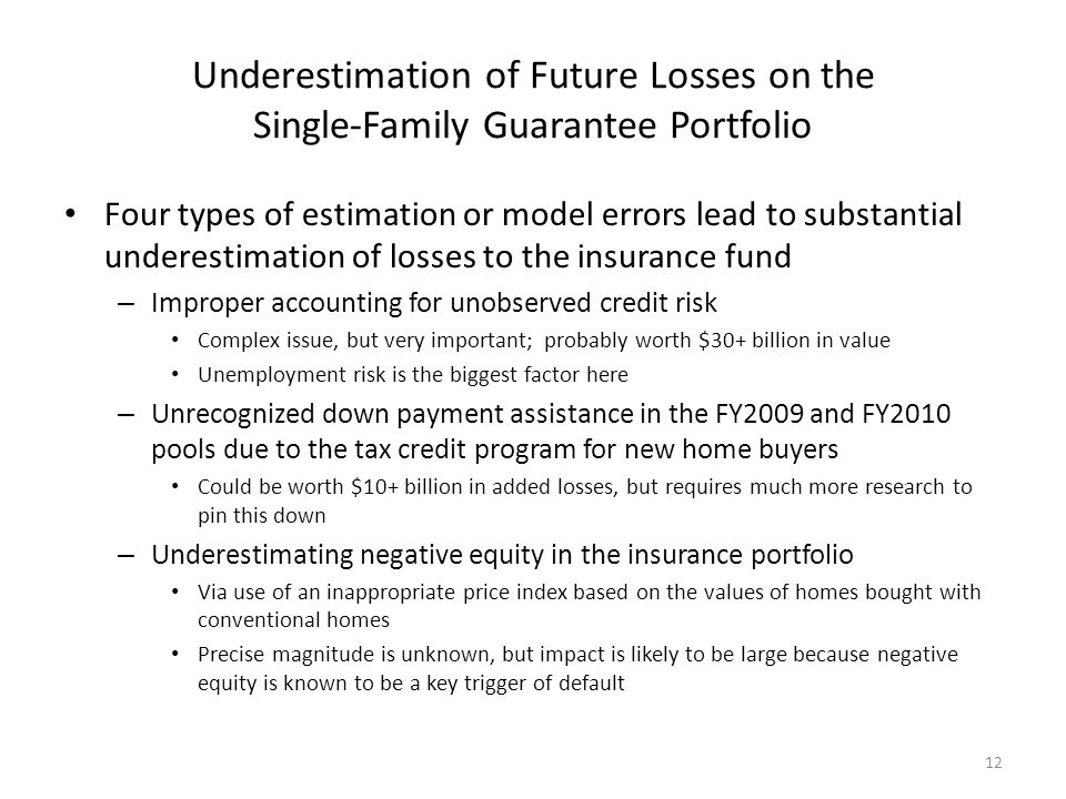 Underestimation of Future Losses on the Single-Family Guarantee Portfolio Four types of estimation or model errors lead to substantial underestimation of losses to the insurance fund – Improper accounting for unobserved credit risk Complex issue, but very important; probably worth $30+ billion in value Unemployment risk is the biggest factor here – Unrecognized down payment assistance in the FY2009 and FY2010 pools due to the tax credit program for new home buyers Could be worth $10+ billion in added losses, but requires much more research to pin this down – Underestimating negative equity in the insurance portfolio Via use of an inappropriate price index based on the values of homes bought with conventional homes Precise magnitude is unknown, but impact is likely to be large because negative equity is known to be a key trigger of default 12