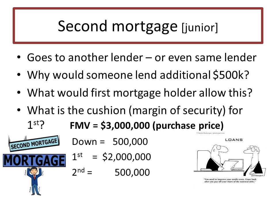 Second mortgage [junior] Goes to another lender – or even same lender Why would someone lend additional $500k.