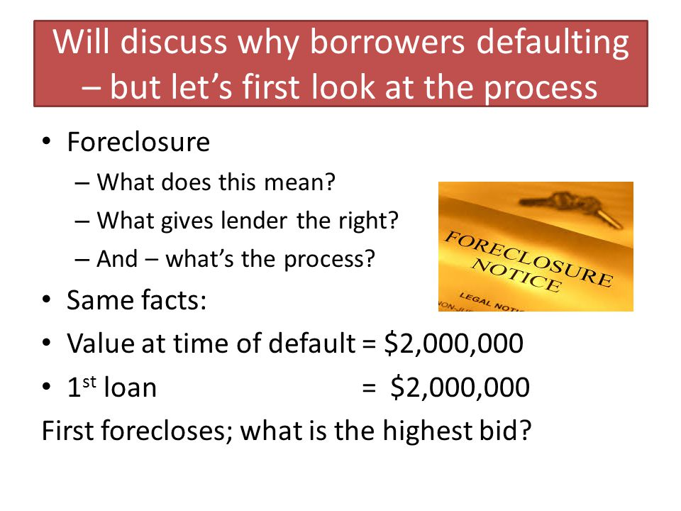 Will discuss why borrowers defaulting – but let's first look at the process Foreclosure – What does this mean.