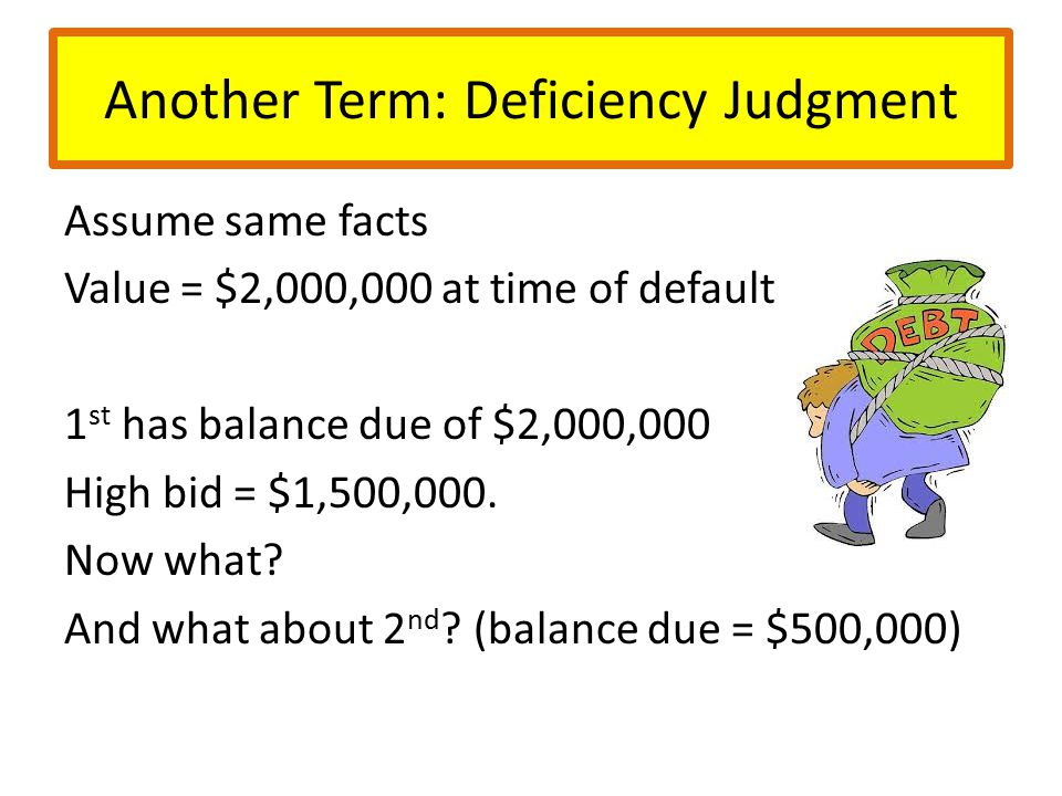 Another Term: Deficiency Judgment Assume same facts Value = $2,000,000 at time of default 1 st has balance due of $2,000,000 High bid = $1,500,000.