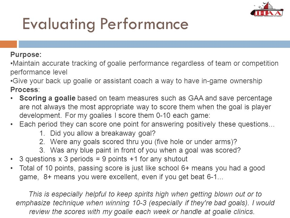 Evaluating Performance Purpose: Maintain accurate tracking of goalie performance regardless of team or competition performance level Give your back up goalie or assistant coach a way to have in-game ownership Process: Scoring a goalie based on team measures such as GAA and save percentage are not always the most appropriate way to score them when the goal is player development.
