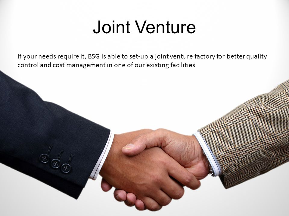 Joint Venture If your needs require it, BSG is able to set-up a joint venture factory for better quality control and cost management in one of our existing facilities