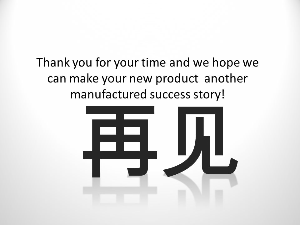 Thank you for your time and we hope we can make your new product another manufactured success story!