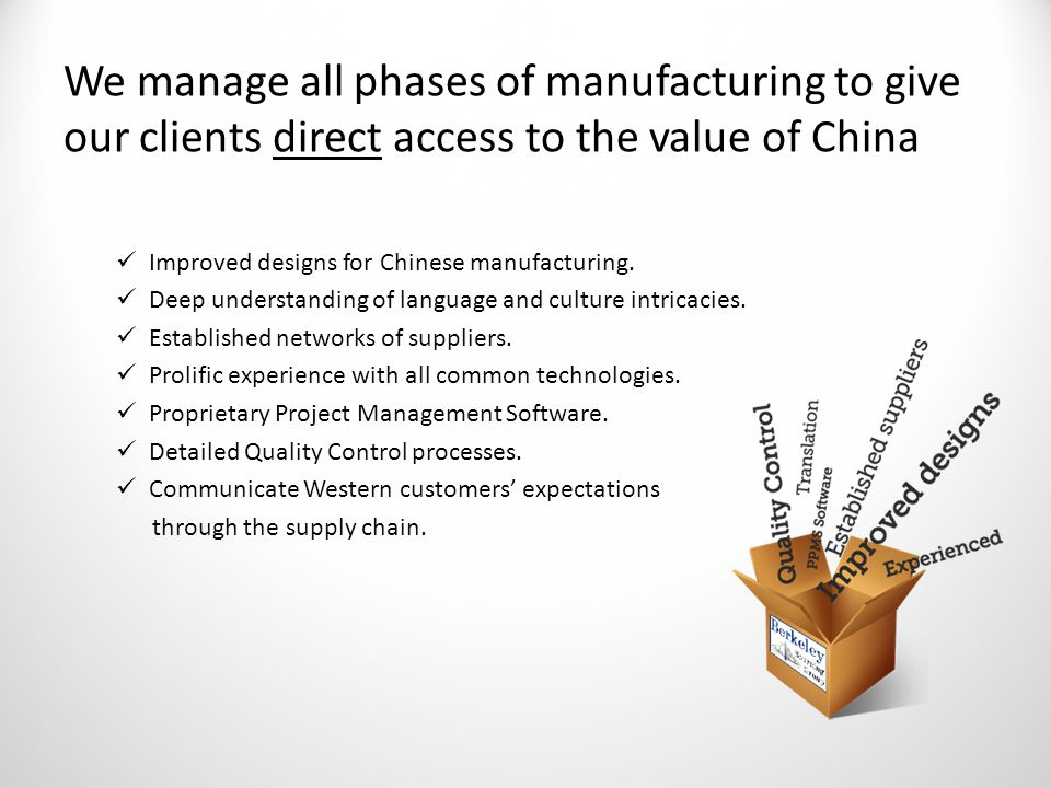 We manage all phases of manufacturing to give our clients direct access to the value of China Improved designs for Chinese manufacturing.