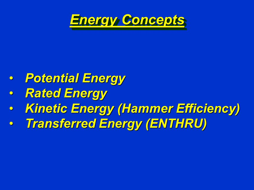 Energy Concepts Potential EnergyPotential Energy Rated EnergyRated Energy Kinetic Energy (Hammer Efficiency)Kinetic Energy (Hammer Efficiency) Transferred Energy (ENTHRU)Transferred Energy (ENTHRU)