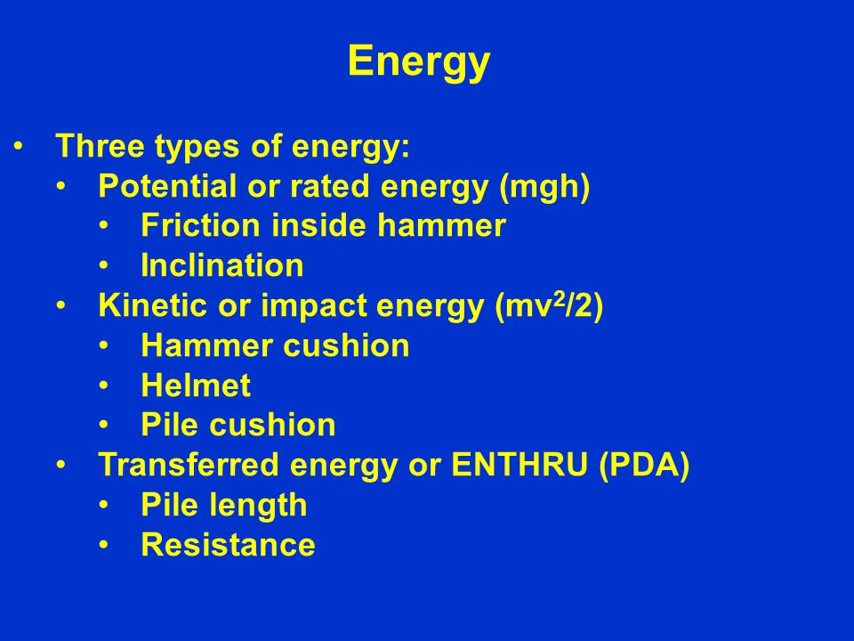 Energy Three types of energy: Potential or rated energy (mgh) Friction inside hammer Inclination Kinetic or impact energy (mv 2 /2) Hammer cushion Helmet Pile cushion Transferred energy or ENTHRU (PDA) Pile length Resistance