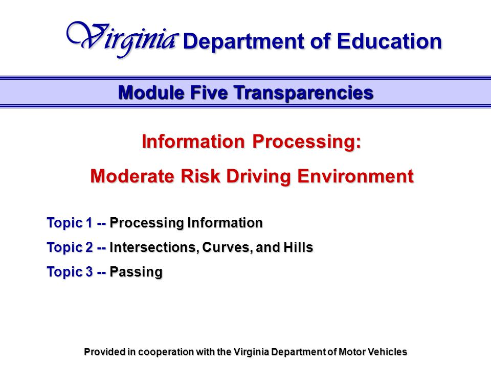 Information Processing: Moderate Risk Driving Environment Topic 1 -- Processing Information Topic 2 -- Intersections, Curves, and Hills Topic 3 -- Passing Module Five Transparencies Virginia Department of Education Provided in cooperation with the Virginia Department of Motor Vehicles