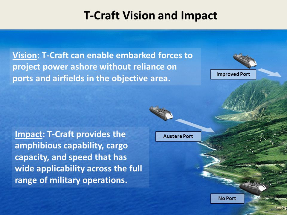T-Craft Vision and Impact 5 5 Vision: T-Craft can enable embarked forces to project power ashore without reliance on ports and airfields in the object