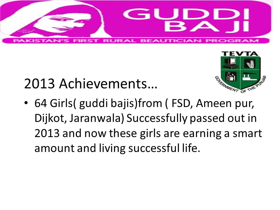 2013 Achievements… 64 Girls( guddi bajis)from ( FSD, Ameen pur, Dijkot, Jaranwala) Successfully passed out in 2013 and now these girls are earning a smart amount and living successful life.