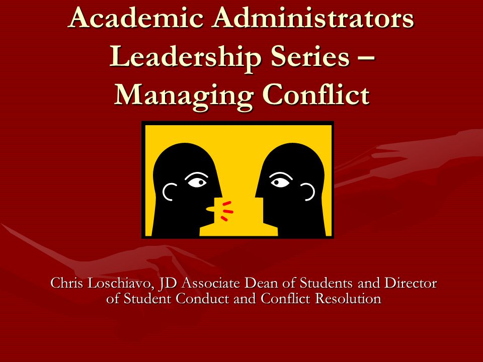 Academic Administrators Leadership Series – Managing Conflict Chris Loschiavo, JD Associate Dean of Students and Director of Student Conduct and Conflict Resolution