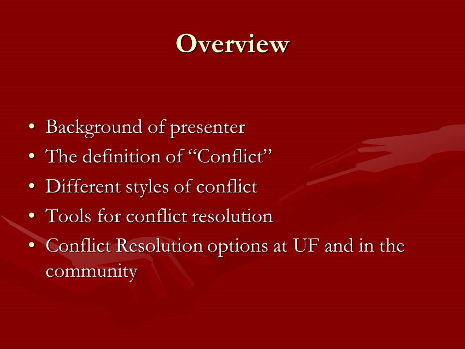 Overview Background of presenterBackground of presenter The definition of Conflict The definition of Conflict Different styles of conflictDifferent styles of conflict Tools for conflict resolutionTools for conflict resolution Conflict Resolution options at UF and in the communityConflict Resolution options at UF and in the community