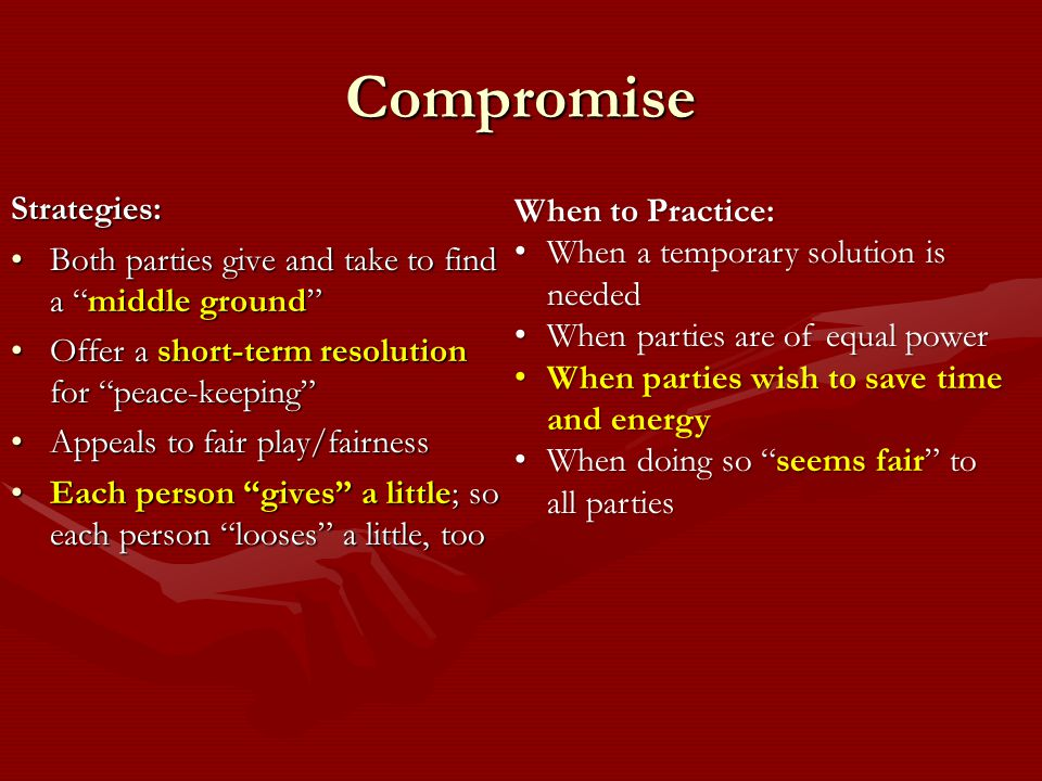 Compromise Strategies: Both parties give and take to find a middle ground Both parties give and take to find a middle ground Offer a short-term resolution for peace-keeping Offer a short-term resolution for peace-keeping Appeals to fair play/fairnessAppeals to fair play/fairness Each person gives a little; so each person looses a little, tooEach person gives a little; so each person looses a little, too When to Practice: When a temporary solution is needed When a temporary solution is needed When parties are of equal power When parties are of equal power When parties wish to save time and energy When parties wish to save time and energy When doing so seems fair to all parties When doing so seems fair to all parties