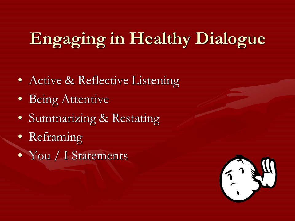 Engaging in Healthy Dialogue Active & Reflective ListeningActive & Reflective Listening Being AttentiveBeing Attentive Summarizing & RestatingSummarizing & Restating ReframingReframing You / I StatementsYou / I Statements