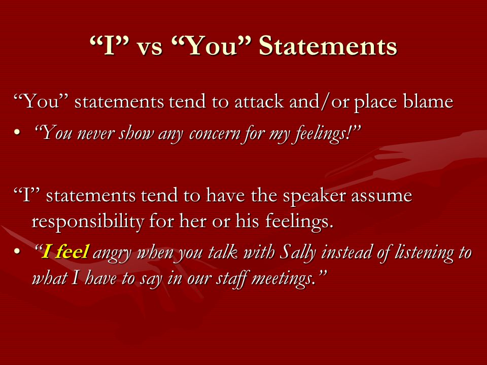 I vs You Statements You statements tend to attack and/or place blame You never show any concern for my feelings! You never show any concern for my feelings! I statements tend to have the speaker assume responsibility for her or his feelings.