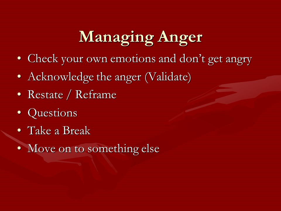 Managing Anger Check your own emotions and don't get angryCheck your own emotions and don't get angry Acknowledge the anger (Validate)Acknowledge the anger (Validate) Restate / ReframeRestate / Reframe QuestionsQuestions Take a BreakTake a Break Move on to something elseMove on to something else