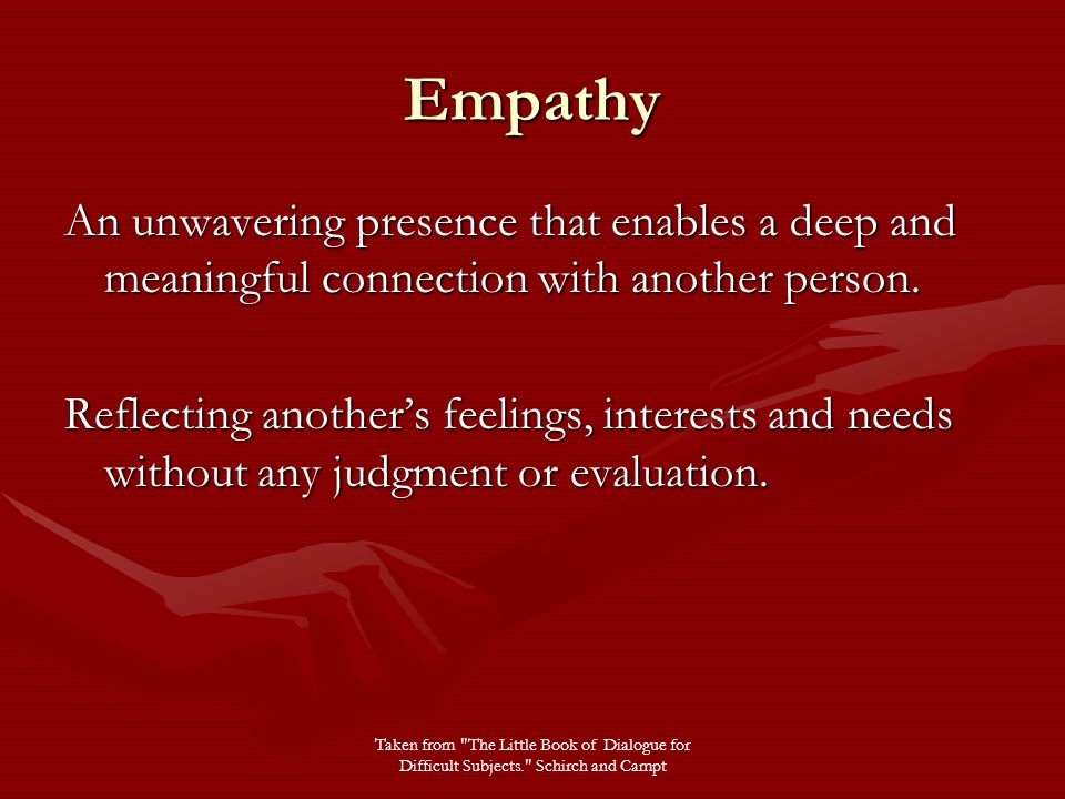 Empathy An unwavering presence that enables a deep and meaningful connection with another person.