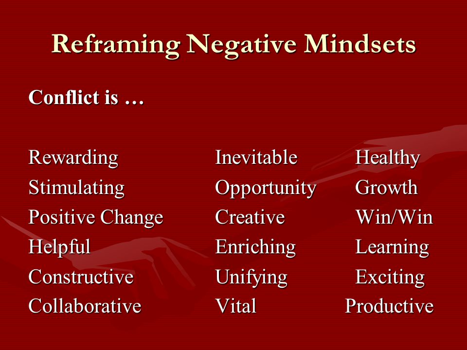 Reframing Negative Mindsets Conflict is … RewardingInevitableHealthy StimulatingOpportunityGrowth Positive ChangeCreativeWin/Win HelpfulEnrichingLearning ConstructiveUnifyingExciting CollaborativeVital Productive