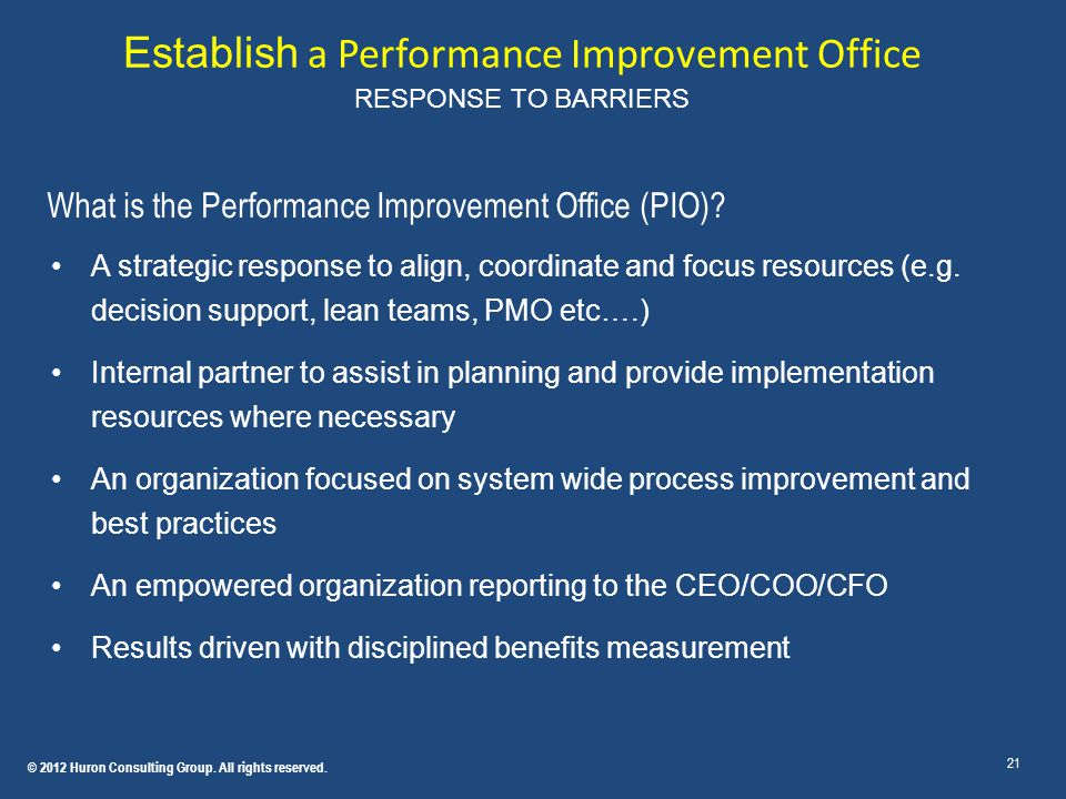 Establish a Performance Improvement Office RESPONSE TO BARRIERS 21 What is the Performance Improvement Office (PIO)? A strategic response to align, co