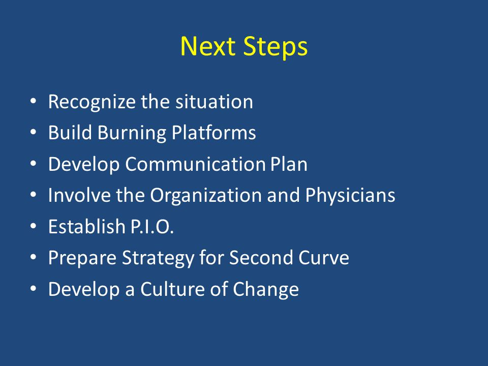 Next Steps Recognize the situation Build Burning Platforms Develop Communication Plan Involve the Organization and Physicians Establish P.I.O.