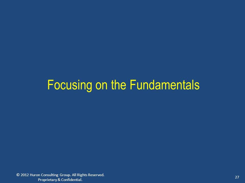 © 2012 Huron Consulting Group. All Rights Reserved. Proprietary & Confidential. 27 Focusing on the Fundamentals